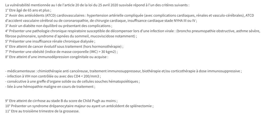 La vulnérabilité mentionnée au I de l'article 20 de la loi du 25 avril 2020 susvisée répond à l'un des critères suivants : 1° Etre âgé de 65 ans et plus ; 2° Avoir des antécédents (ATCD) cardiovasculaires : hypertension artérielle compliquée (avec complications cardiaques, rénales et vasculo-cérébrales), ATCD d'accident vasculaire cérébral ou de coronaropathie, de chirurgie cardiaque, insuffisance cardiaque stade NYHA III ou IV ; 3° Avoir un diabète non équilibré ou présentant des complications ; 4° Présenter une pathologie chronique respiratoire susceptible de décompenser lors d'une infection virale : (broncho pneumopathie obstructive, asthme sévère, fibrose pulmonaire, syndrome d'apnées du sommeil, mucoviscidose notamment) ; 5° Présenter une insuffisance rénale chronique dialysée ; 6° Etre atteint de cancer évolutif sous traitement (hors hormonothérapie) ; 7° Présenter une obésité (indice de masse corporelle (IMC) > 30 kgm2) ; 8° Etre atteint d'une immunodépression congénitale ou acquise :   - médicamenteuse : chimiothérapie anti cancéreuse, traitement immunosuppresseur, biothérapie et/ou corticothérapie à dose immunosuppressive ; - infection à VIH non contrôlée ou avec des CD4 < 200/mm3 ; - consécutive à une greffe d'organe solide ou de cellules souches hématopoïétiques ; - liée à une hémopathie maligne en cours de traitement ;   9° Etre atteint de cirrhose au stade B du score de Child Pugh au moins ; 10° Présenter un syndrome drépanocytaire majeur ou ayant un antécédent de splénectomie ; 11° Etre au troisième trimestre de la grossesse.